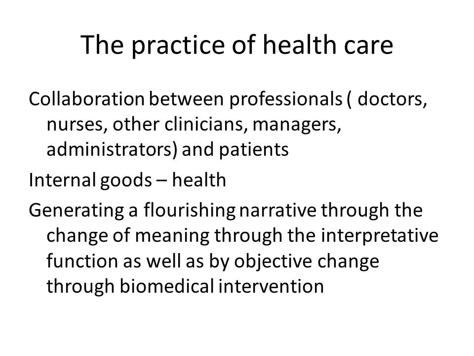 The practice of health care Collaboration between professionals ( doctors, nurses, other clinicians, managers, administrators) and patients Internal goods – health Generating a flourishing narrative through the change of meaning through the interpretative function as well as by objective change through biomedical intervention