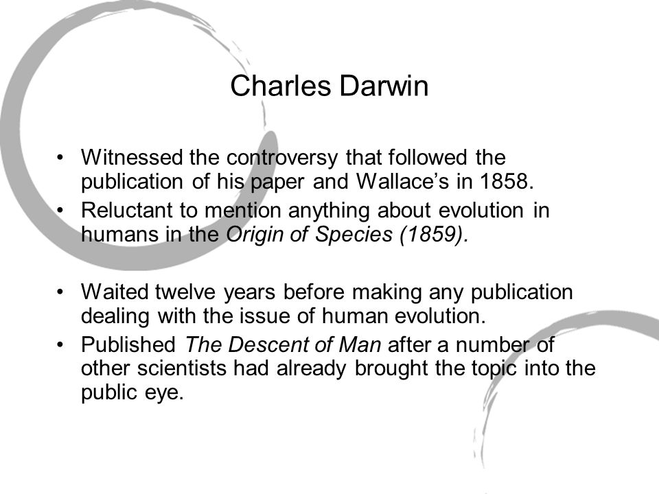 Charles Darwin Witnessed the controversy that followed the publication of his paper and Wallace's in 1858. Reluctant to mention anything about evoluti