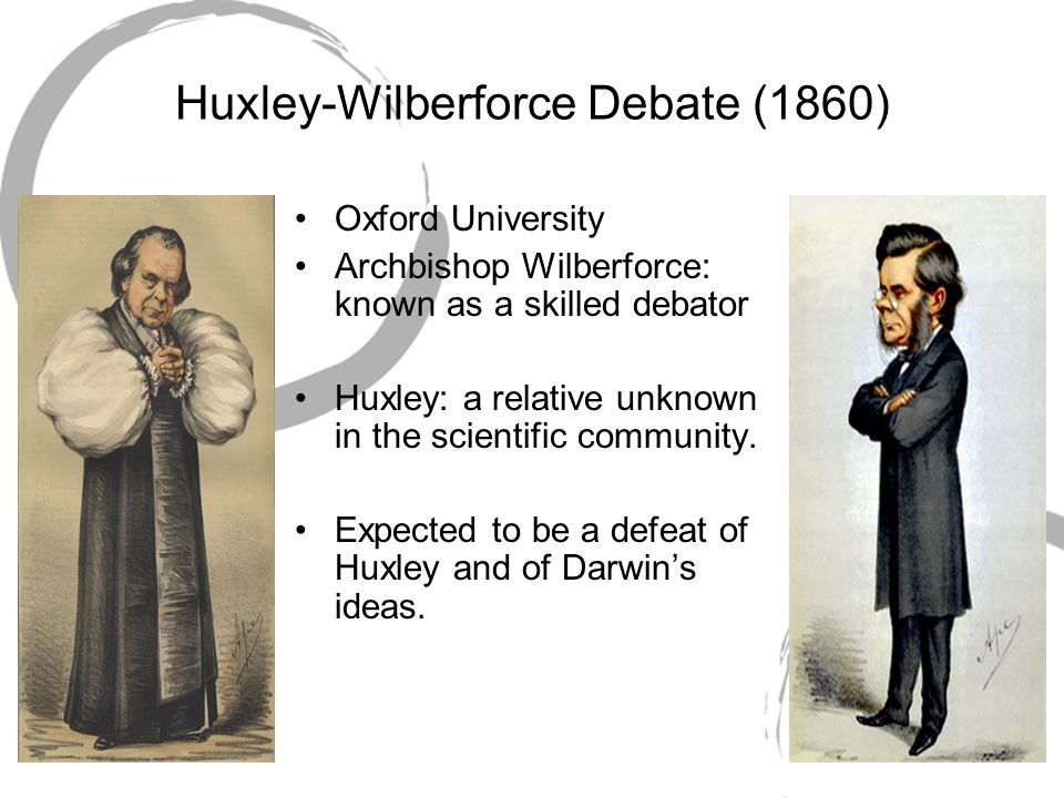Huxley-Wilberforce Debate (1860) Oxford University Archbishop Wilberforce: known as a skilled debator Huxley: a relative unknown in the scientific com
