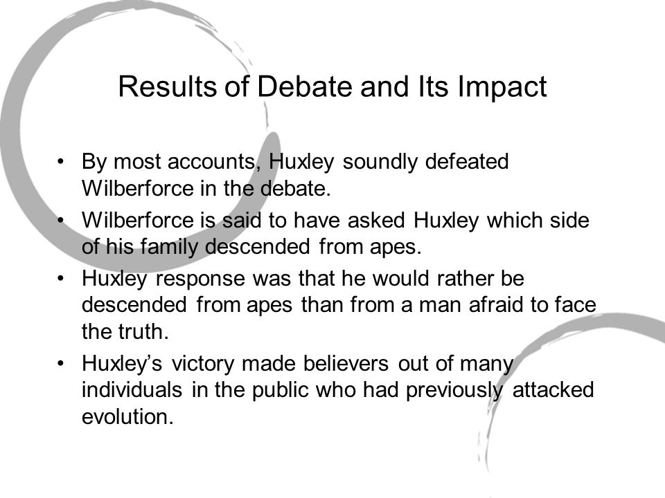 Results of Debate and Its Impact By most accounts, Huxley soundly defeated Wilberforce in the debate. Wilberforce is said to have asked Huxley which s