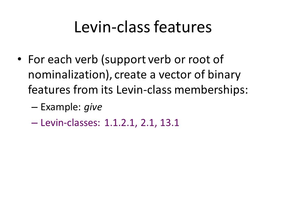Levin-class features For each verb (support verb or root of nominalization), create a vector of binary features from its Levin-class memberships: – Example: give – Levin-classes: 1.1.2.1, 2.1, 13.1