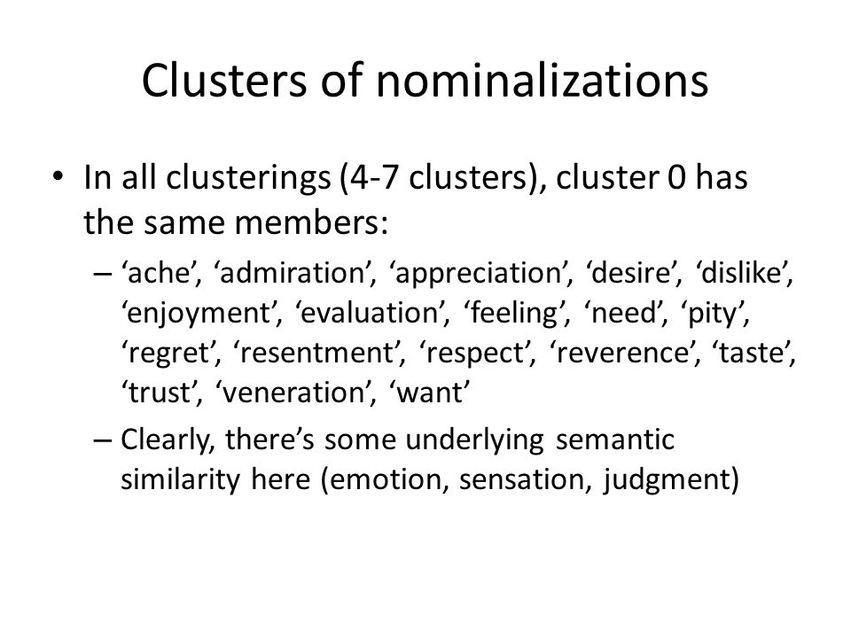 Clusters of nominalizations In all clusterings (4-7 clusters), cluster 0 has the same members: – 'ache', 'admiration', 'appreciation', 'desire', 'dislike', 'enjoyment', 'evaluation', 'feeling', 'need', 'pity', 'regret', 'resentment', 'respect', 'reverence', 'taste', 'trust', 'veneration', 'want' – Clearly, there's some underlying semantic similarity here (emotion, sensation, judgment)