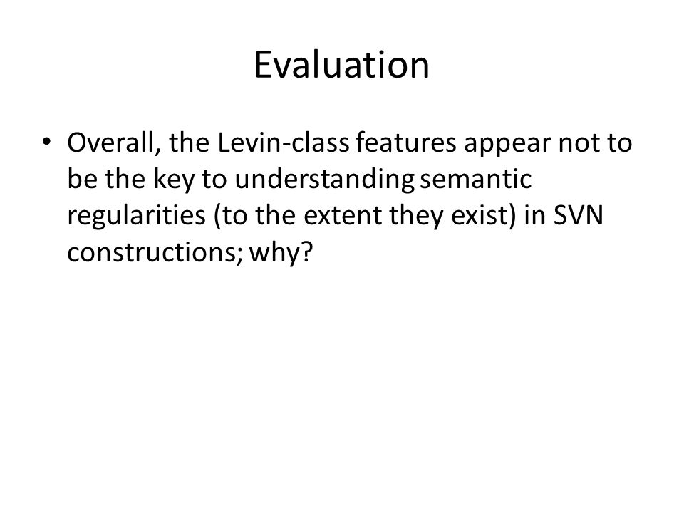 Evaluation Overall, the Levin-class features appear not to be the key to understanding semantic regularities (to the extent they exist) in SVN constructions; why?
