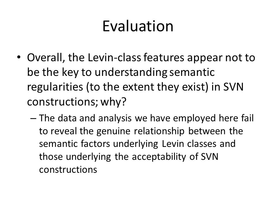 Evaluation Overall, the Levin-class features appear not to be the key to understanding semantic regularities (to the extent they exist) in SVN constructions; why.