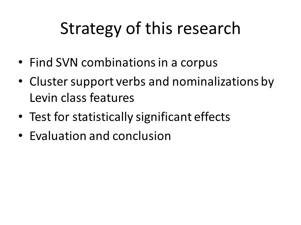 Strategy of this research Find SVN combinations in a corpus Cluster support verbs and nominalizations by Levin class features Test for statistically significant effects Evaluation and conclusion