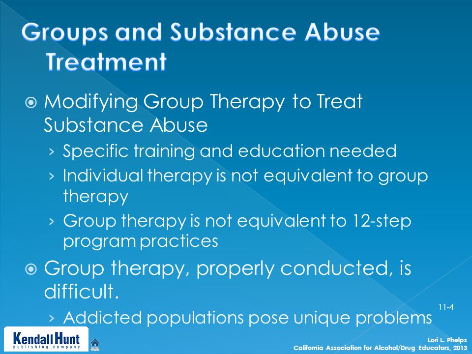  Modifying Group Therapy to Treat Substance Abuse › Specific training and education needed › Individual therapy is not equivalent to group therapy › Group therapy is not equivalent to 12-step program practices  Group therapy, properly conducted, is difficult.