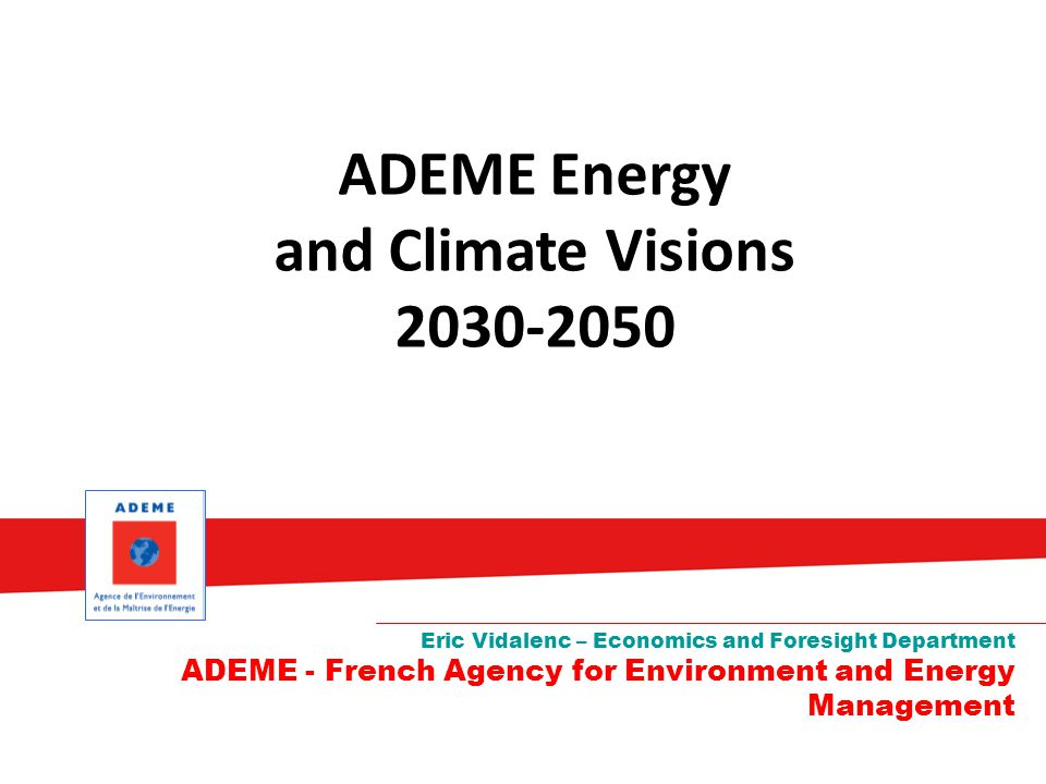 ADEME Energy and Climate Visions 2030-2050 Eric Vidalenc – Economics and Foresight Department ADEME - French Agency for Environment and Energy Management