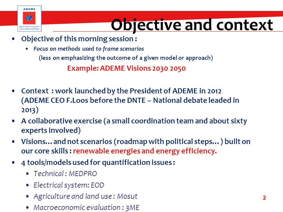 Objective of this morning session : Focus on methods used to frame scenarios (less on emphasizing the outcome of a given model or approach) Example: ADEME Visions 2030 2050 Context : work launched by the President of ADEME in 2012 (ADEME CEO F.Loos before the DNTE – National debate leaded in 2013) A collaborative exercise (a small coordination team and about sixty experts involved) Visions…and not scenarios (roadmap with political steps…) built on our core skills : renewable energies and energy efficiency.
