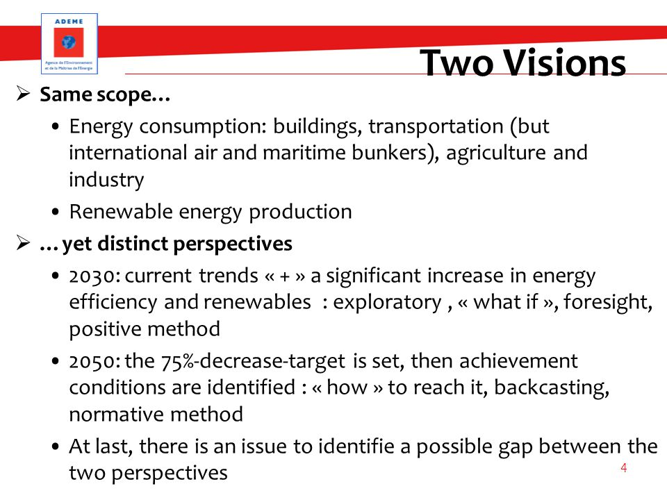 Two Visions  Same scope… Energy consumption: buildings, transportation (but international air and maritime bunkers), agriculture and industry Renewable energy production  …yet distinct perspectives 2030: current trends « + » a significant increase in energy efficiency and renewables : exploratory, « what if », foresight, positive method 2050: the 75%-decrease-target is set, then achievement conditions are identified : « how » to reach it, backcasting, normative method At last, there is an issue to identifie a possible gap between the two perspectives 4
