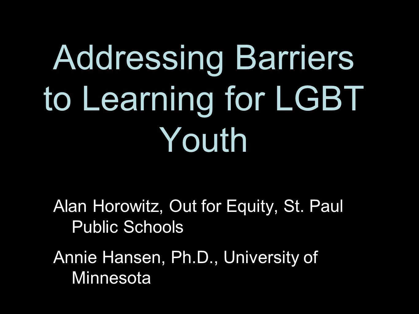 Addressing Barriers to Learning for LGBT Youth Alan Horowitz, Out for Equity, St. Paul Public Schools Annie Hansen, Ph.D., University of Minnesota