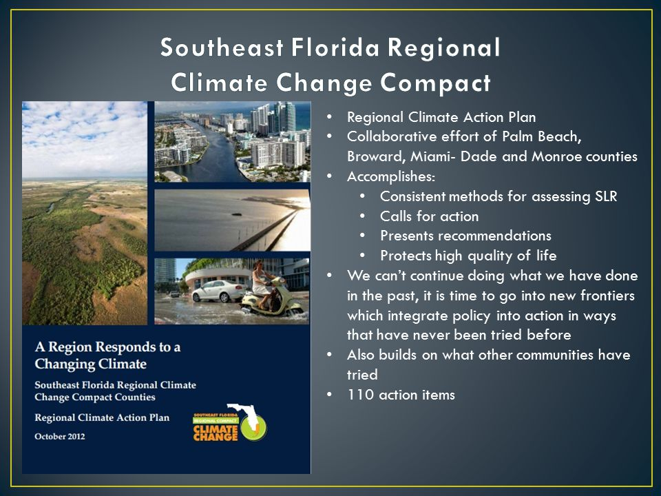 Regional Climate Action Plan Collaborative effort of Palm Beach, Broward, Miami- Dade and Monroe counties Accomplishes: Consistent methods for assessing SLR Calls for action Presents recommendations Protects high quality of life We can't continue doing what we have done in the past, it is time to go into new frontiers which integrate policy into action in ways that have never been tried before Also builds on what other communities have tried 110 action items