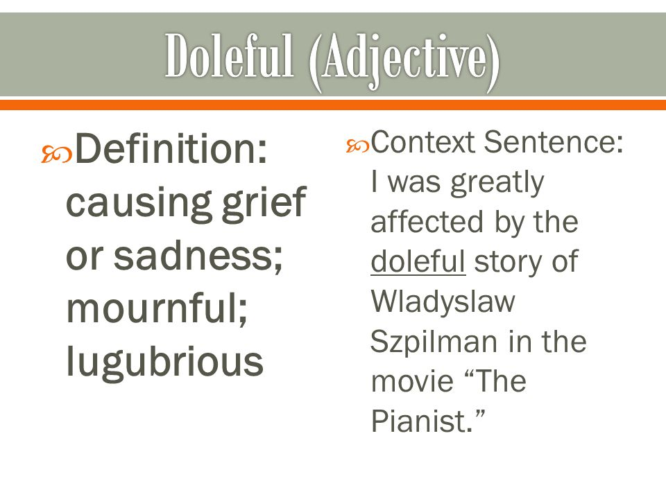  Definition: causing grief or sadness; mournful; lugubrious  Context Sentence: I was greatly affected by the doleful story of Wladyslaw Szpilman in