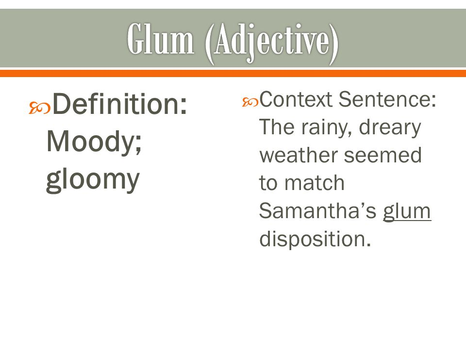  Definition: Moody; gloomy  Context Sentence: The rainy, dreary weather seemed to match Samantha's glum disposition.