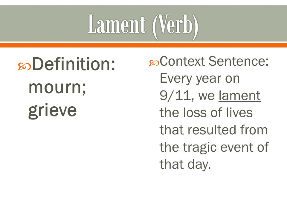  Definition: mourn; grieve  Context Sentence: Every year on 9/11, we lament the loss of lives that resulted from the tragic event of that day.
