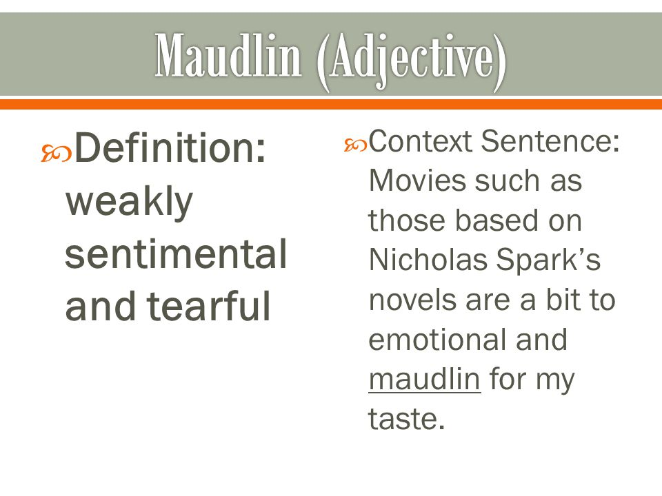  Definition: weakly sentimental and tearful  Context Sentence: Movies such as those based on Nicholas Spark's novels are a bit to emotional and maudlin for my taste.
