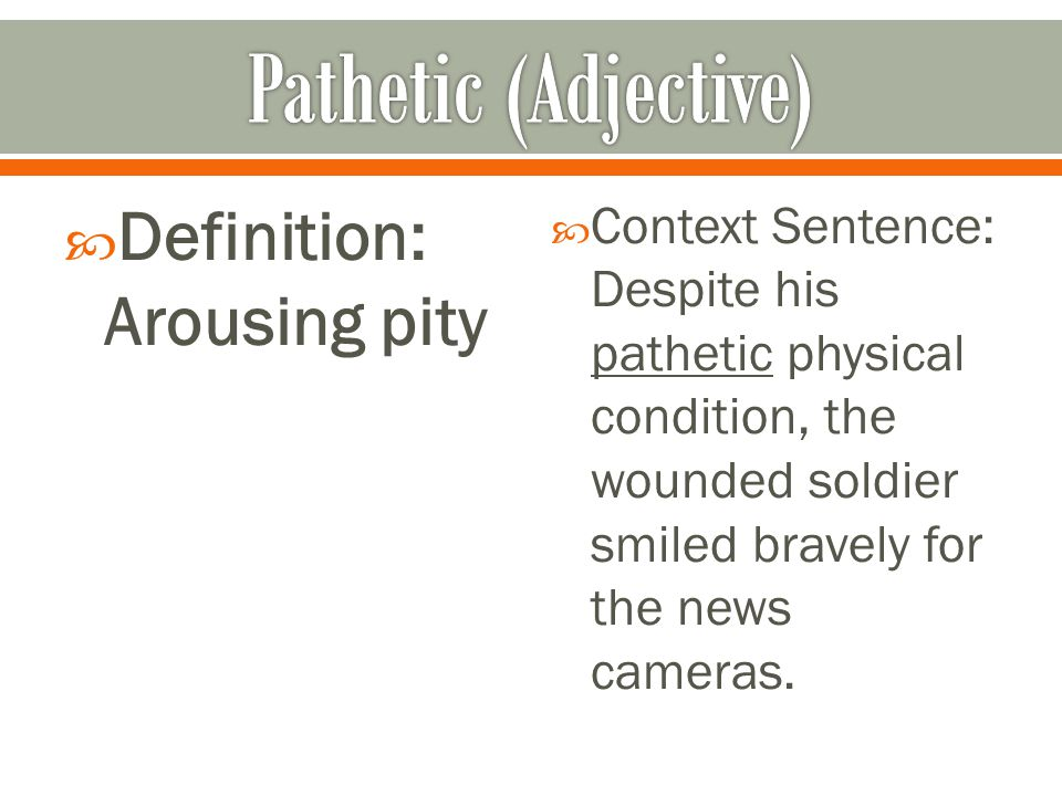  Definition: Arousing pity  Context Sentence: Despite his pathetic physical condition, the wounded soldier smiled bravely for the news cameras.