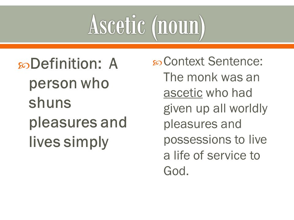  Definition: A person who shuns pleasures and lives simply  Context Sentence: The monk was an ascetic who had given up all worldly pleasures and pos