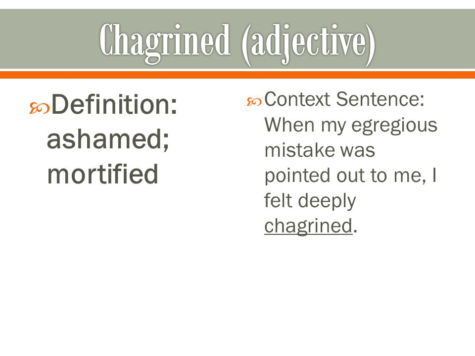  Definition: ashamed; mortified  Context Sentence: When my egregious mistake was pointed out to me, I felt deeply chagrined.