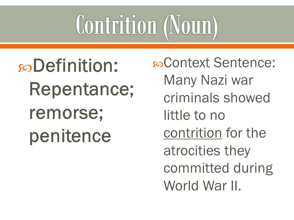  Definition: Repentance; remorse; penitence  Context Sentence: Many Nazi war criminals showed little to no contrition for the atrocities they commit