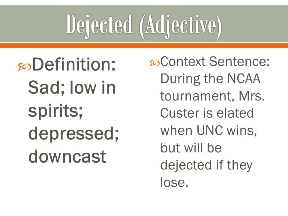  Definition: Sad; low in spirits; depressed; downcast  Context Sentence: During the NCAA tournament, Mrs. Custer is elated when UNC wins, but will b