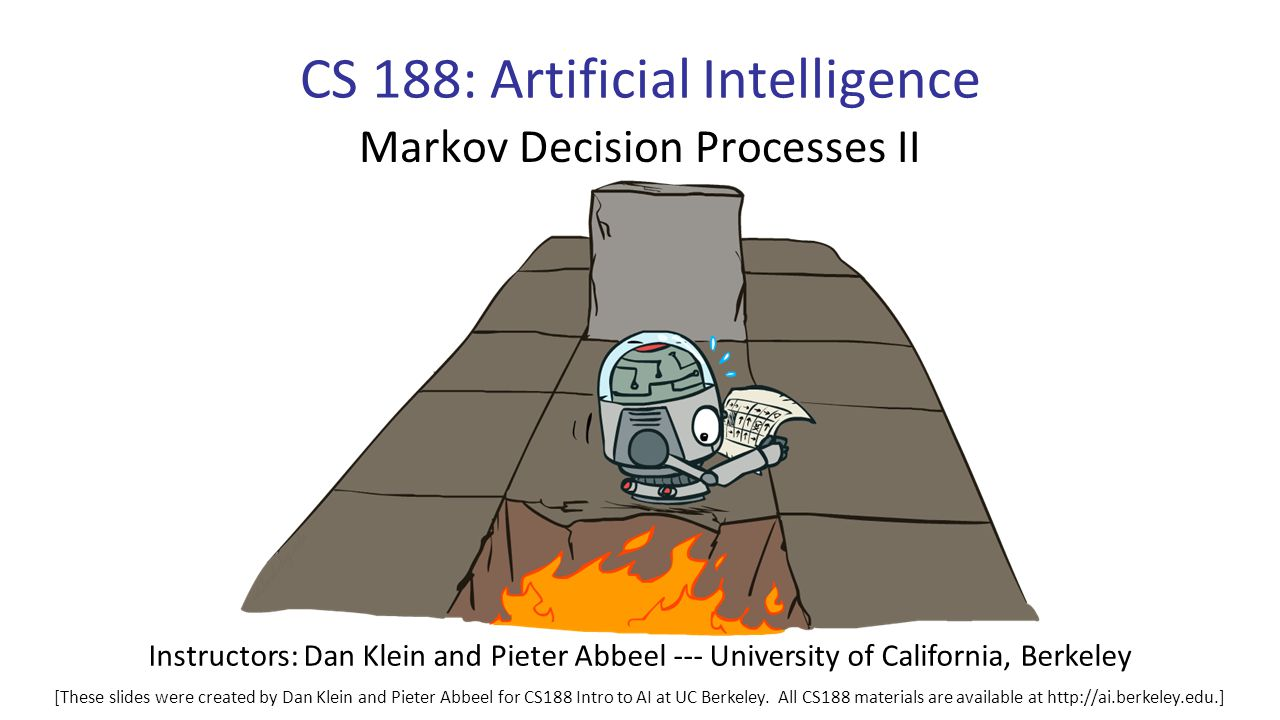 CS 188: Artificial Intelligence Markov Decision Processes II Instructors: Dan Klein and Pieter Abbeel --- University of California, Berkeley [These slides were created by Dan Klein and Pieter Abbeel for CS188 Intro to AI at UC Berkeley.
