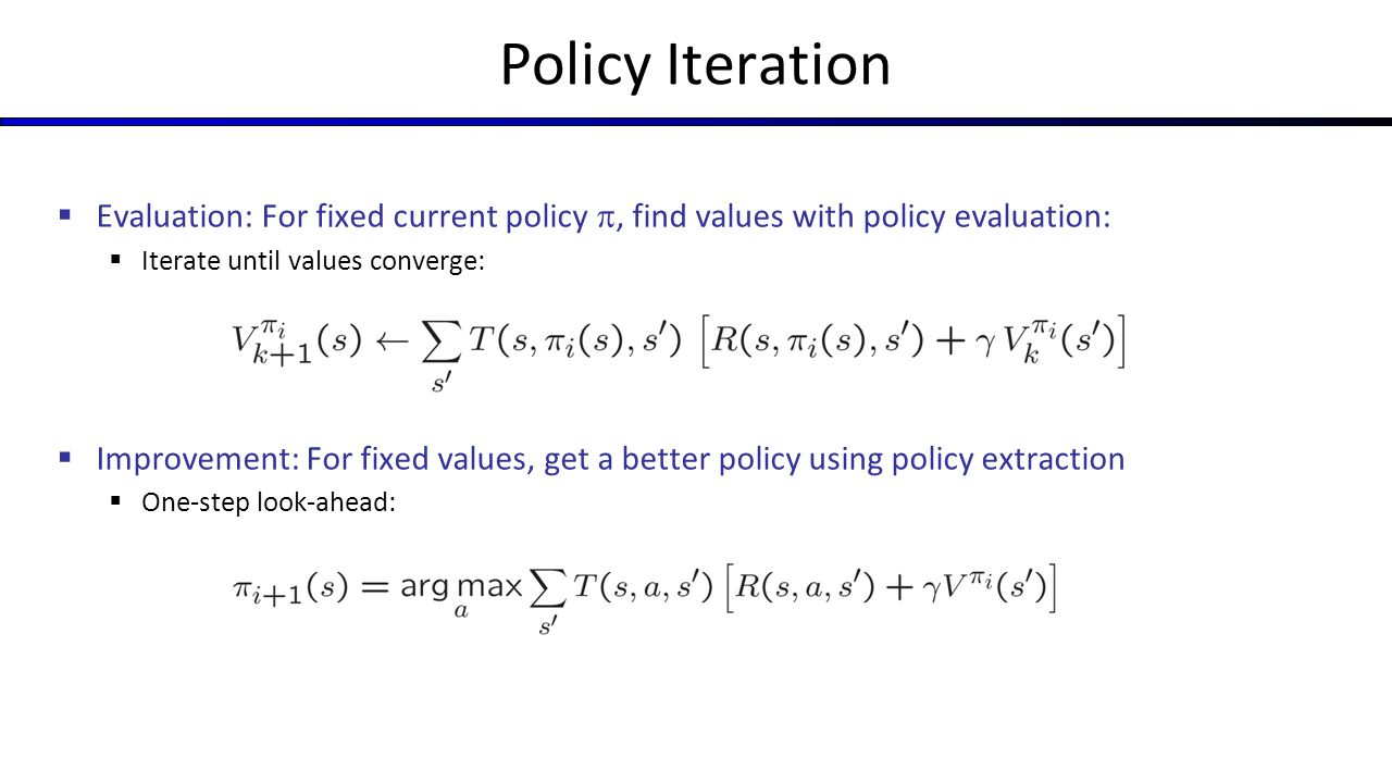Policy Iteration  Evaluation: For fixed current policy , find values with policy evaluation:  Iterate until values converge:  Improvement: For fixed values, get a better policy using policy extraction  One-step look-ahead: