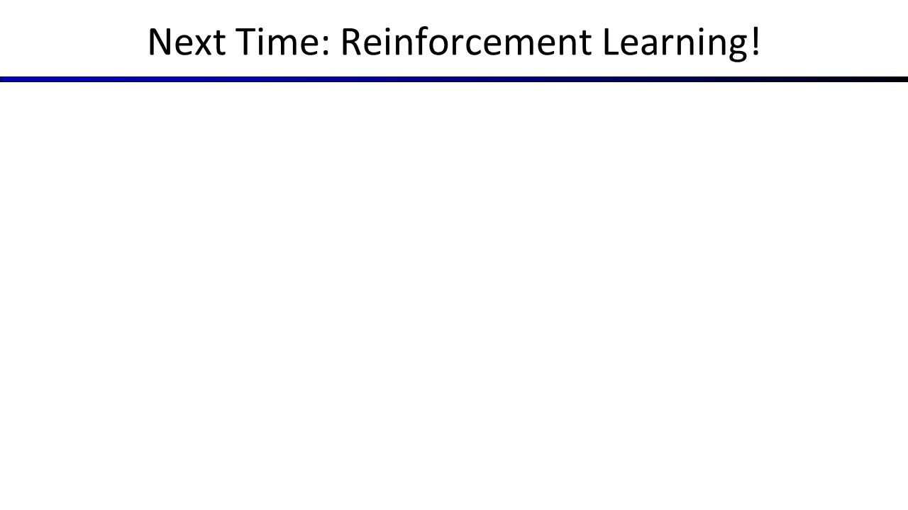 Next Time: Reinforcement Learning!