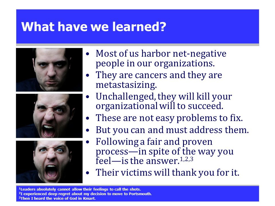 What have we learned? Most of us harbor net-negative people in our organizations. They are cancers and they are metastasizing. Unchallenged, they will