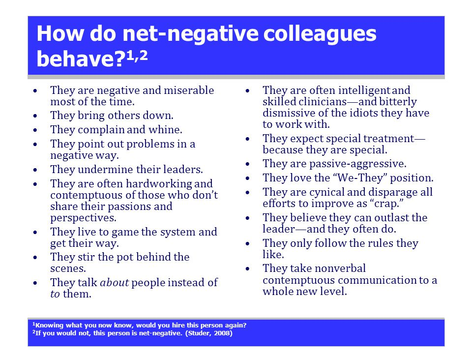 How do net-negative colleagues behave? 1,2 They are negative and miserable most of the time. They bring others down. They complain and whine. They poi