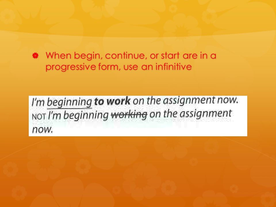  When begin, continue, or start are in a progressive form, use an infinitive
