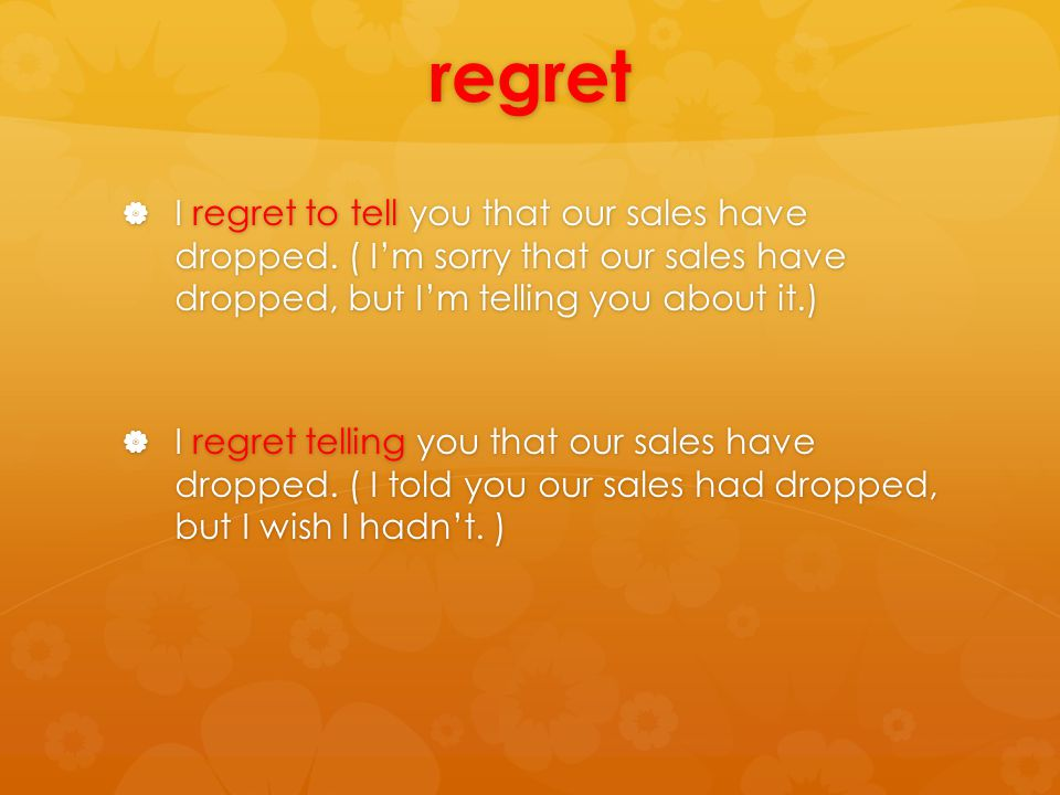 regret  I regret to tell you that our sales have dropped.