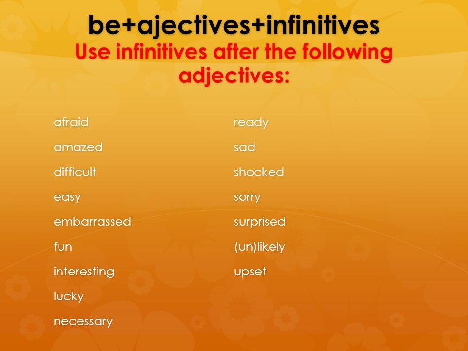 be+ajectives+infinitives Use infinitives after the following adjectives: afraidamazeddifficulteasyembarrassedfuninterestingluckynecessaryreadysadshock