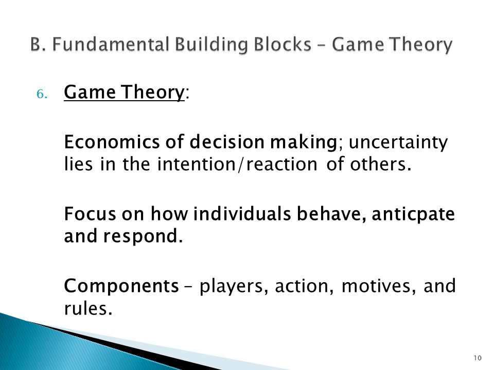 6. Game Theory: Economics of decision making; uncertainty lies in the intention/reaction of others.