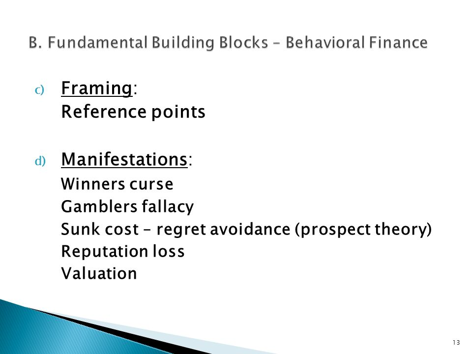 c) Framing: Reference points d) Manifestations: Winners curse Gamblers fallacy Sunk cost – regret avoidance (prospect theory) Reputation loss Valuation 13