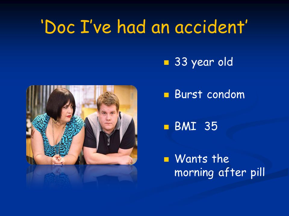 'Doc I've had an accident' 33 year old Burst condom BMI 35 Wants the morning after pill
