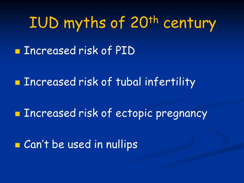 IUD myths of 20 th century Increased risk of PID Increased risk of tubal infertility Increased risk of ectopic pregnancy Can't be used in nullips