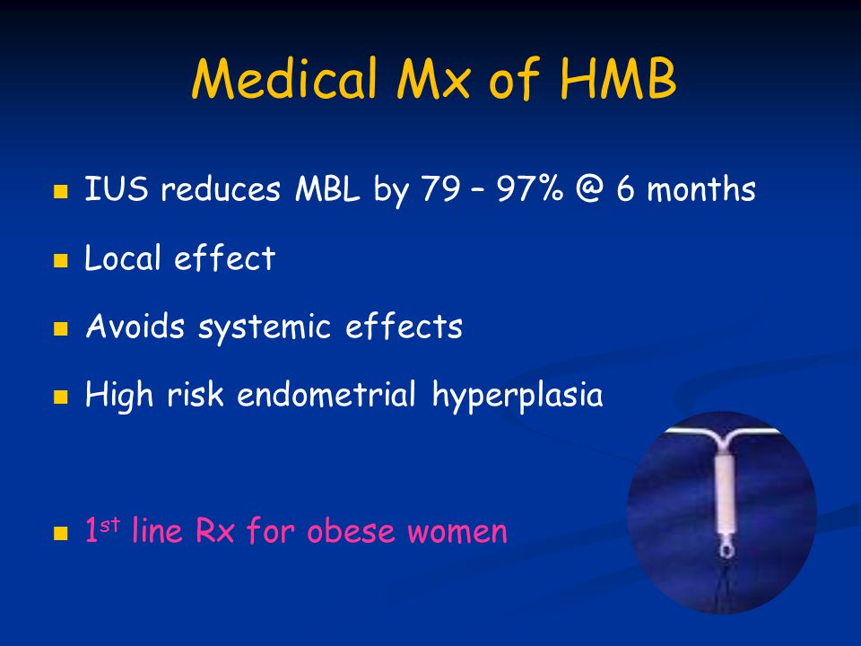 Medical Mx of HMB IUS reduces MBL by 79 – 97% @ 6 months Local effect Avoids systemic effects High risk endometrial hyperplasia 1 st line Rx for obese women