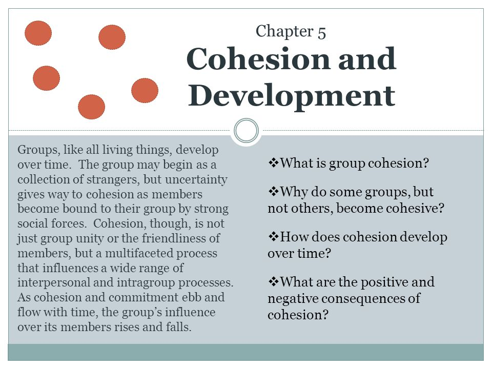 Chapter 5 Cohesion and Development Groups, like all living things, develop over time. The group may begin as a collection of strangers, but uncertaint