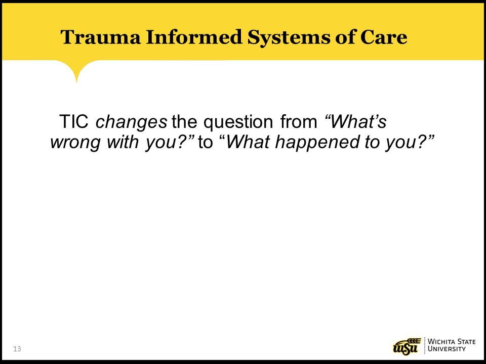 """13 Trauma Informed Systems of Care TIC changes the question from """"What's wrong with you?"""" to """"What happened to you?"""""""