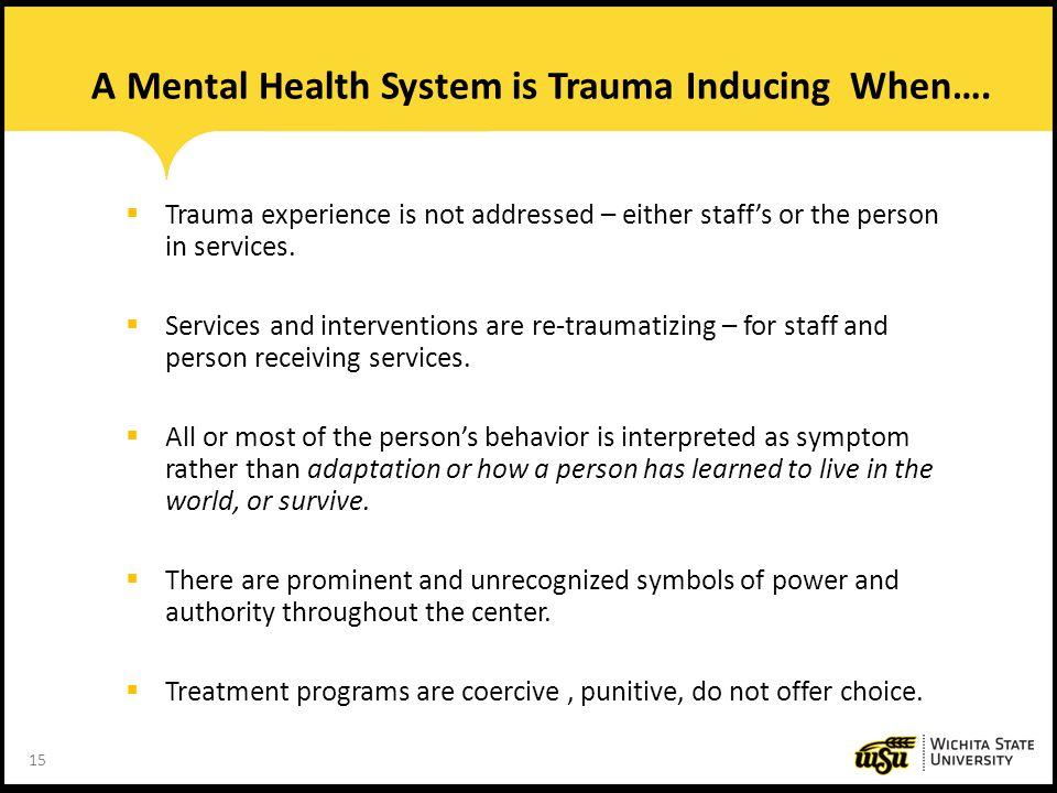 15 A Mental Health System is Trauma Inducing When….  Trauma experience is not addressed – either staff's or the person in services.  Services and in