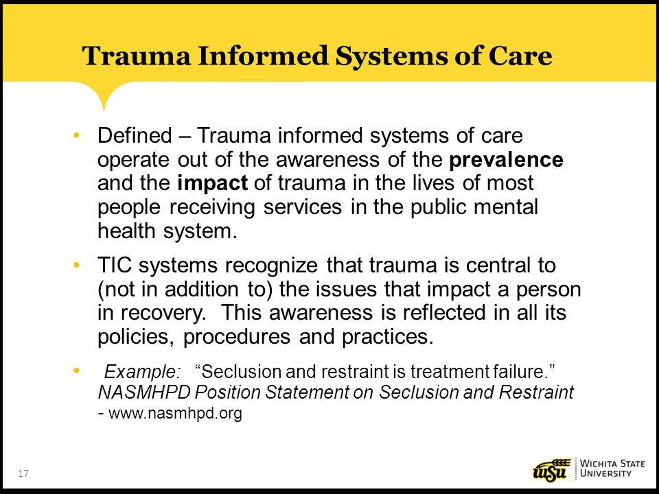 17 Trauma Informed Systems of Care Defined – Trauma informed systems of care operate out of the awareness of the prevalence and the impact of trauma i