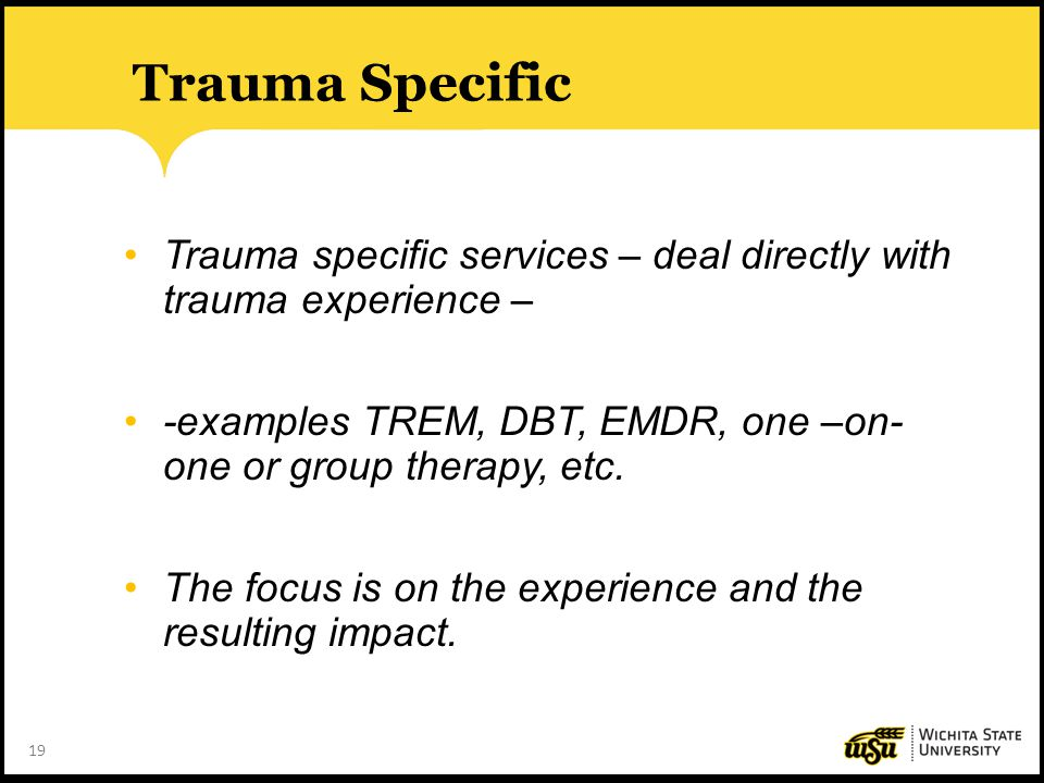 19 Trauma Specific Trauma specific services – deal directly with trauma experience – -examples TREM, DBT, EMDR, one –on- one or group therapy, etc. Th