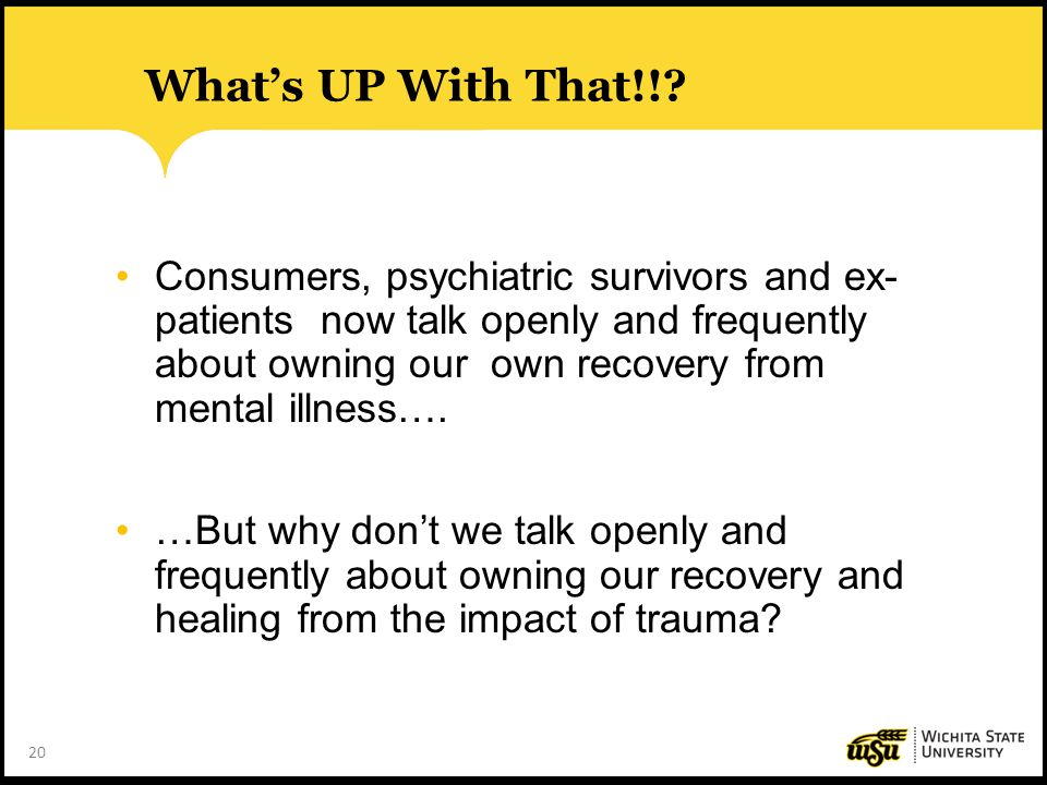 20 What's UP With That!!? Consumers, psychiatric survivors and ex- patients now talk openly and frequently about owning our own recovery from mental i