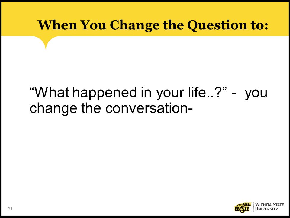 """21 When You Change the Question to: """"What happened in your life..?"""" - you change the conversation-"""