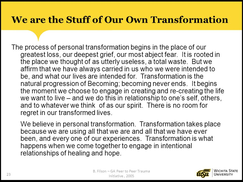 23 We are the Stuff of Our Own Transformation The process of personal transformation begins in the place of our greatest loss, our deepest grief, our