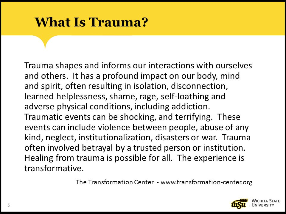 5 What Is Trauma? Trauma shapes and informs our interactions with ourselves and others. It has a profound impact on our body, mind and spirit, often r