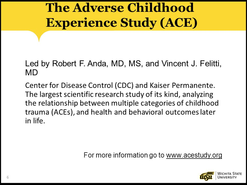 6 The Adverse Childhood Experience Study (ACE) Led by Robert F. Anda, MD, MS, and Vincent J. Felitti, MD Center for Disease Control (CDC) and Kaiser P