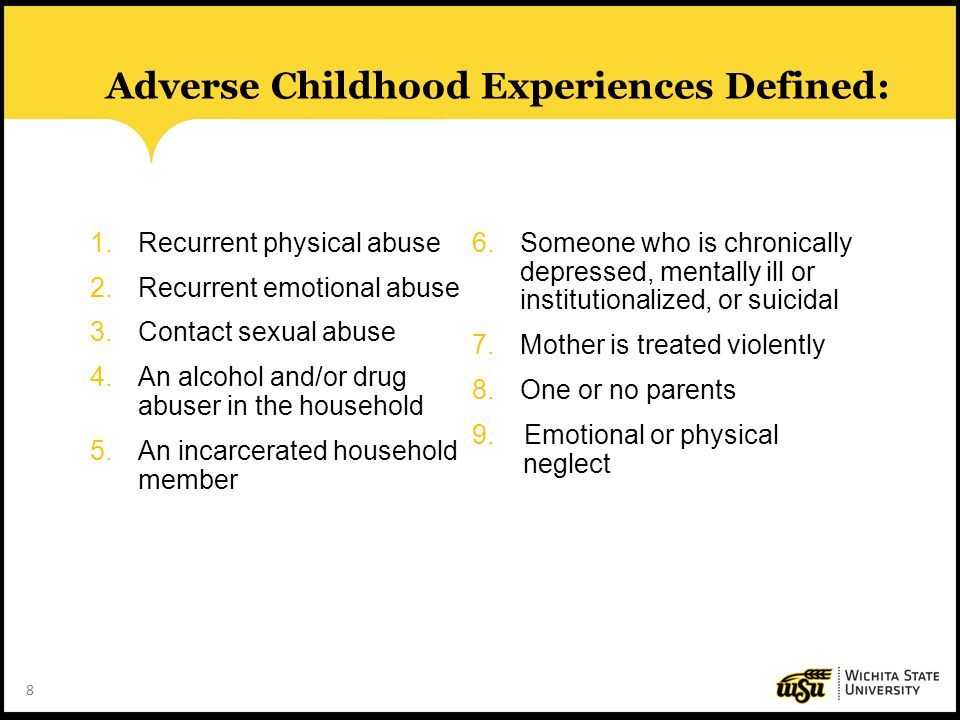8 Adverse Childhood Experiences Defined: 1.Recurrent physical abuse 2.Recurrent emotional abuse 3.Contact sexual abuse 4.An alcohol and/or drug abuser