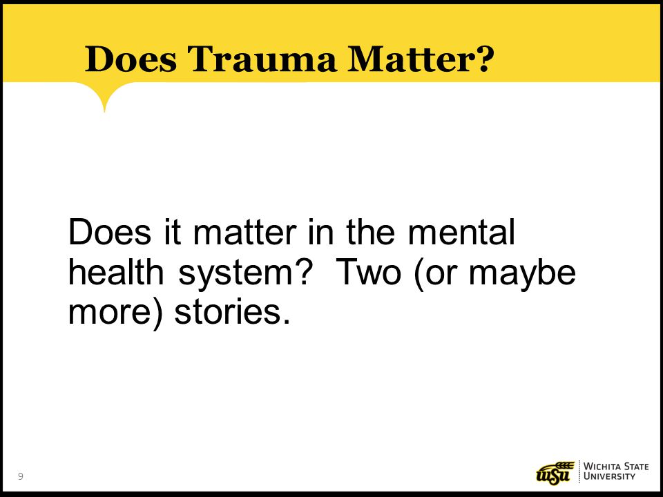 9 Does Trauma Matter? Does it matter in the mental health system? Two (or maybe more) stories.
