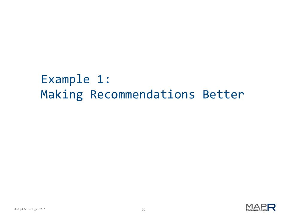 10 ©MapR Technologies 2013 Example 1: Making Recommendations Better